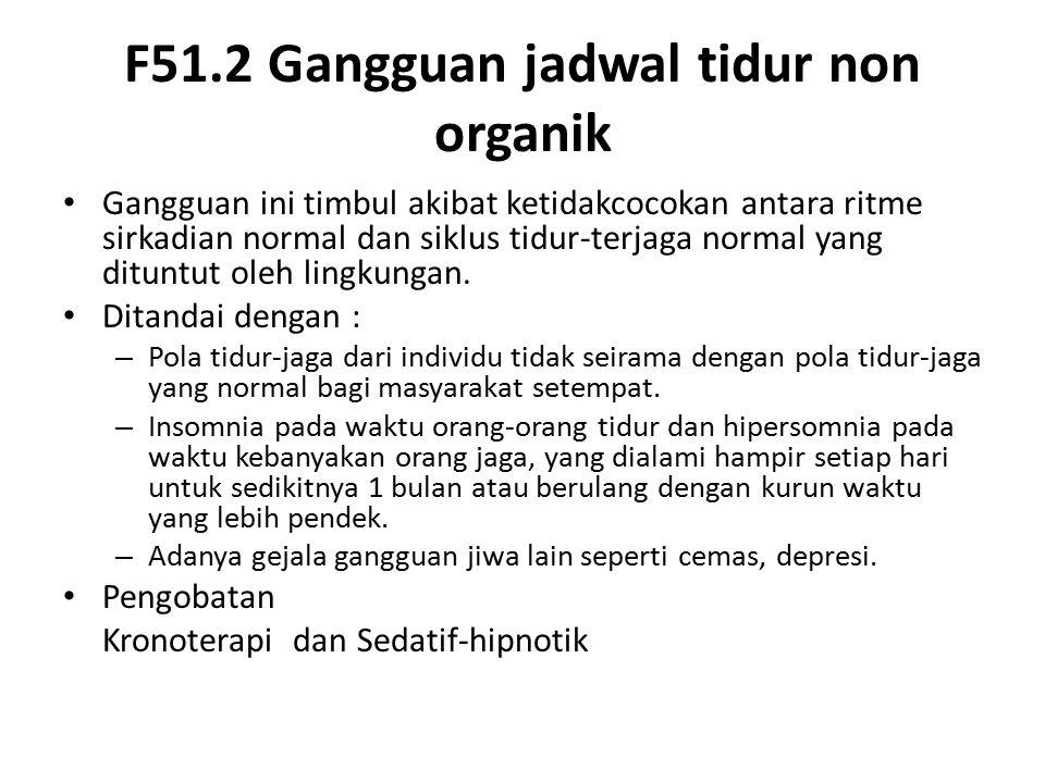 F51.2 Gangguan jadwal tidur non organik Gangguan ini timbul akibat ketidakcocokan antara ritme sirkadian normal dan siklus tidur-terjaga normal yang dituntut oleh lingkungan.