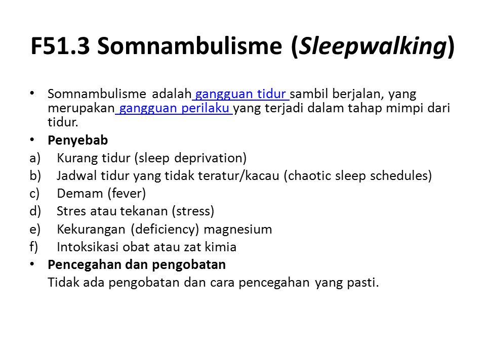 F51.3 Somnambulisme (Sleepwalking) Somnambulisme adalah gangguan tidur sambil berjalan, yang merupakan gangguan perilaku yang terjadi dalam tahap mimpi dari tidur.