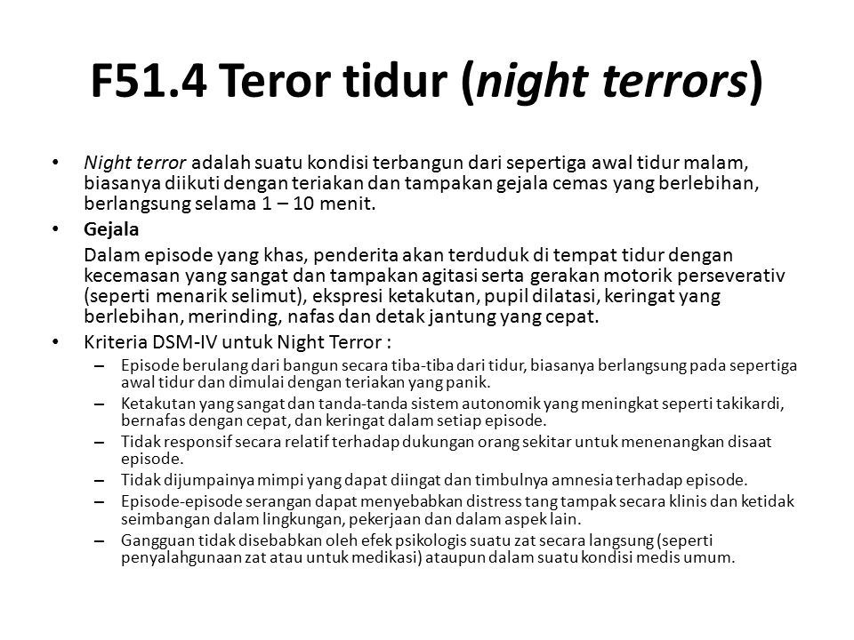 F51.4 Teror tidur (night terrors) Night terror adalah suatu kondisi terbangun dari sepertiga awal tidur malam, biasanya diikuti dengan teriakan dan ta