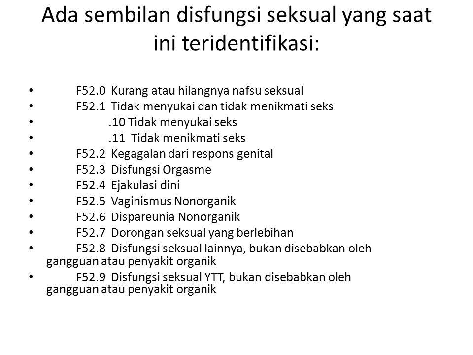 Ada sembilan disfungsi seksual yang saat ini teridentifikasi: F52.0 Kurang atau hilangnya nafsu seksual F52.1 Tidak menyukai dan tidak menikmati seks.10 Tidak menyukai seks.11 Tidak menikmati seks F52.2 Kegagalan dari respons genital F52.3 Disfungsi Orgasme F52.4 Ejakulasi dini F52.5 Vaginismus Nonorganik F52.6 Dispareunia Nonorganik F52.7 Dorongan seksual yang berlebihan F52.8 Disfungsi seksual lainnya, bukan disebabkan oleh gangguan atau penyakit organik F52.9 Disfungsi seksual YTT, bukan disebabkan oleh gangguan atau penyakit organik