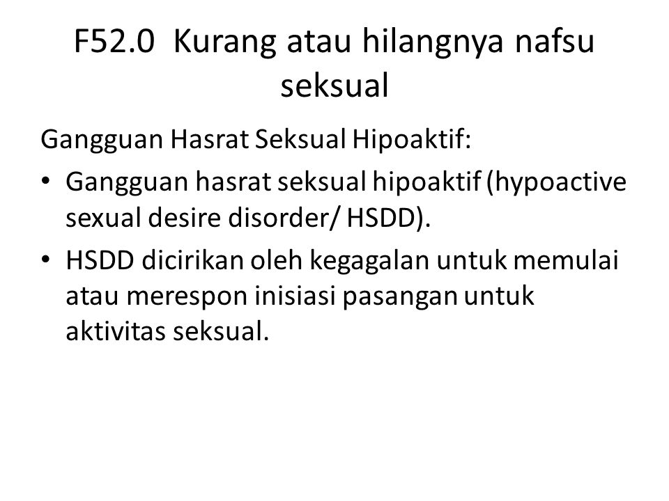 F52.0 Kurang atau hilangnya nafsu seksual Gangguan Hasrat Seksual Hipoaktif: Gangguan hasrat seksual hipoaktif (hypoactive sexual desire disorder/ HSDD).
