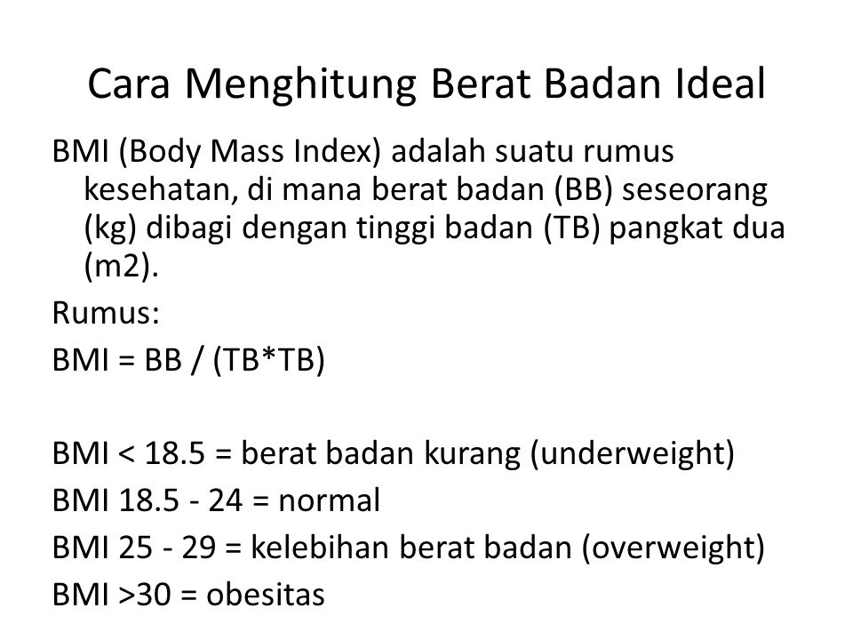 Cara Menghitung Berat Badan Ideal BMI (Body Mass Index) adalah suatu rumus kesehatan, di mana berat badan (BB) seseorang (kg) dibagi dengan tinggi badan (TB) pangkat dua (m2).