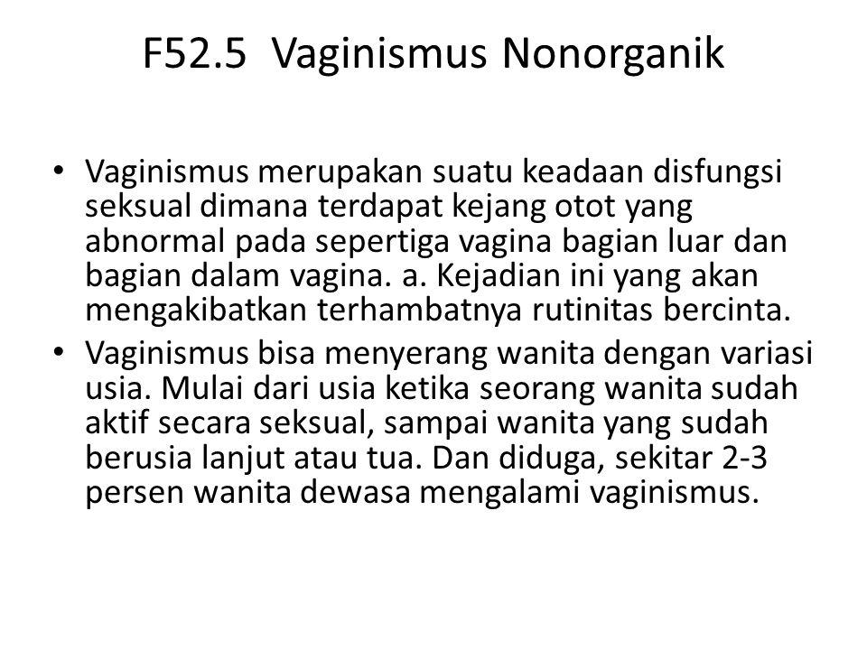F52.5 Vaginismus Nonorganik Vaginismus merupakan suatu keadaan disfungsi seksual dimana terdapat kejang otot yang abnormal pada sepertiga vagina bagian luar dan bagian dalam vagina.