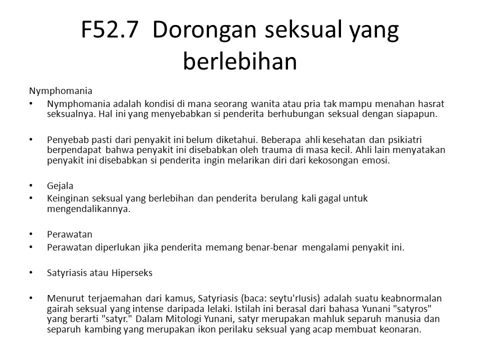 F52.7 Dorongan seksual yang berlebihan Nymphomania Nymphomania adalah kondisi di mana seorang wanita atau pria tak mampu menahan hasrat seksualnya.