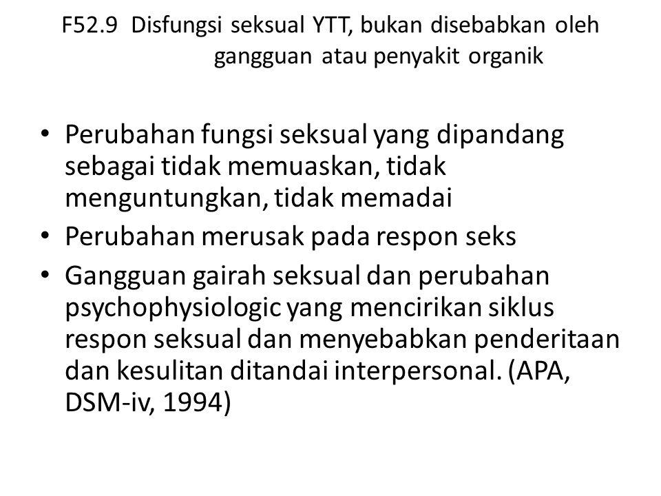 F52.9 Disfungsi seksual YTT, bukan disebabkan oleh gangguan atau penyakit organik Perubahan fungsi seksual yang dipandang sebagai tidak memuaskan, tidak menguntungkan, tidak memadai Perubahan merusak pada respon seks Gangguan gairah seksual dan perubahan psychophysiologic yang mencirikan siklus respon seksual dan menyebabkan penderitaan dan kesulitan ditandai interpersonal.