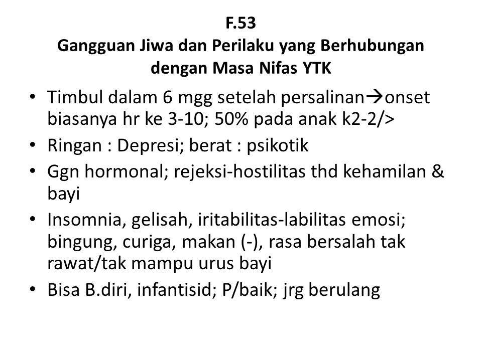 F.53 Gangguan Jiwa dan Perilaku yang Berhubungan dengan Masa Nifas YTK Timbul dalam 6 mgg setelah persalinan  onset biasanya hr ke 3-10; 50% pada anak k2-2/> Ringan : Depresi; berat : psikotik Ggn hormonal; rejeksi-hostilitas thd kehamilan & bayi Insomnia, gelisah, iritabilitas-labilitas emosi; bingung, curiga, makan (-), rasa bersalah tak rawat/tak mampu urus bayi Bisa B.diri, infantisid; P/baik; jrg berulang