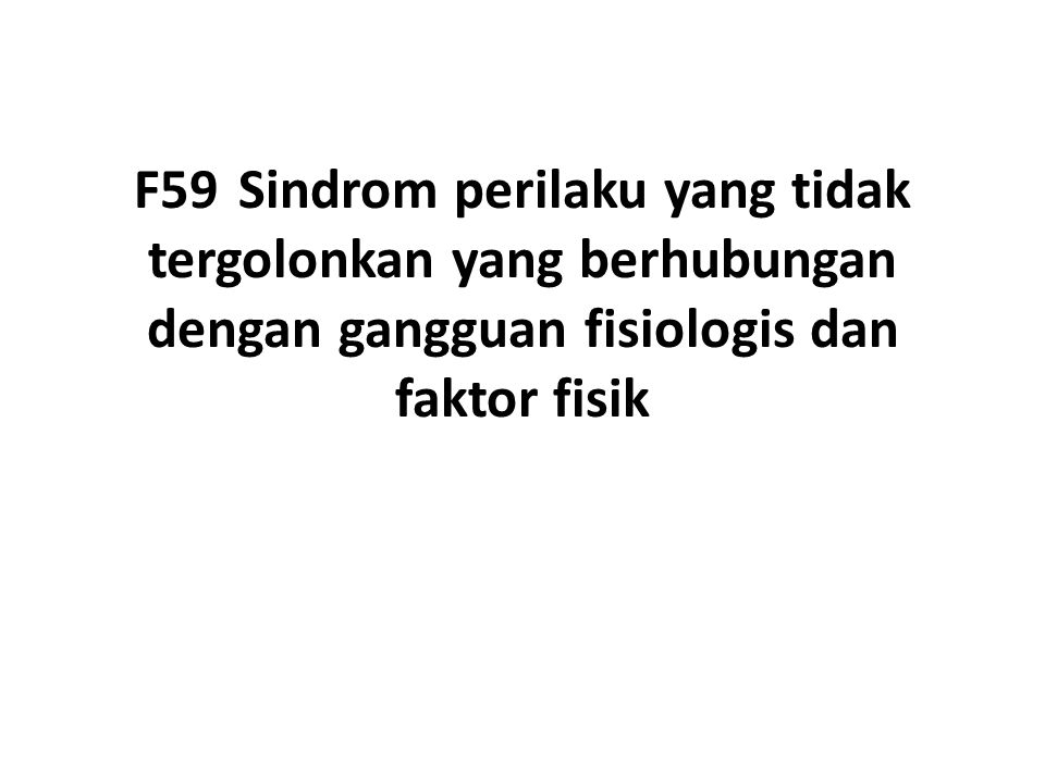 F59Sindrom perilaku yang tidak tergolonkan yang berhubungan dengan gangguan fisiologis dan faktor fisik
