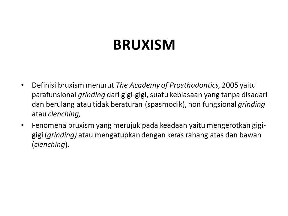 BRUXISM Definisi bruxism menurut The Academy of Prosthodontics, 2005 yaitu parafunsional grinding dari gigi-gigi, suatu kebiasaan yang tanpa disadari dan berulang atau tidak beraturan (spasmodik), non fungsional grinding atau clenching, Fenomena bruxism yang merujuk pada keadaan yaitu mengerotkan gigi- gigi (grinding) atau mengatupkan dengan keras rahang atas dan bawah (clenching).