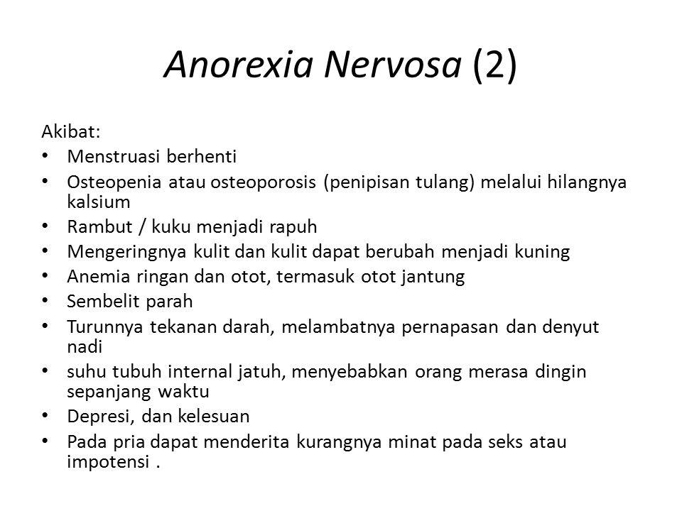 Anorexia Nervosa (2) Akibat: Menstruasi berhenti Osteopenia atau osteoporosis (penipisan tulang) melalui hilangnya kalsium Rambut / kuku menjadi rapuh