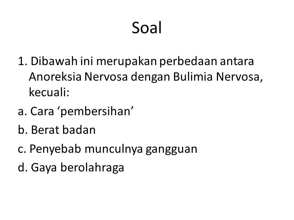Soal 1. Dibawah ini merupakan perbedaan antara Anoreksia Nervosa dengan Bulimia Nervosa, kecuali: a. Cara 'pembersihan' b. Berat badan c. Penyebab mun
