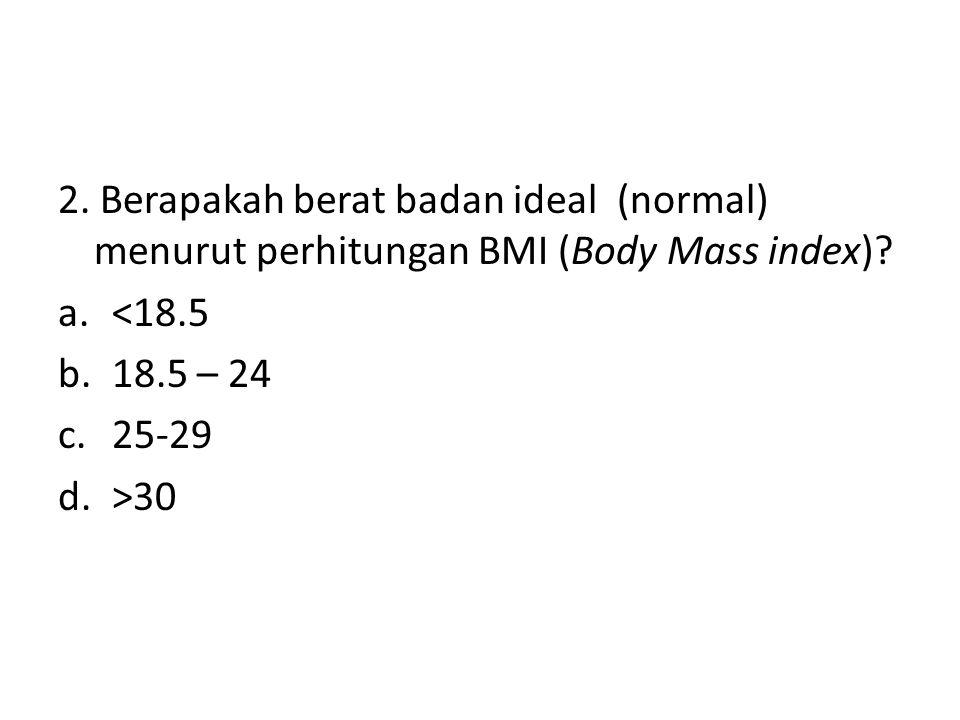 2. Berapakah berat badan ideal (normal) menurut perhitungan BMI (Body Mass index)? a.<18.5 b.18.5 – 24 c.25-29 d.>30