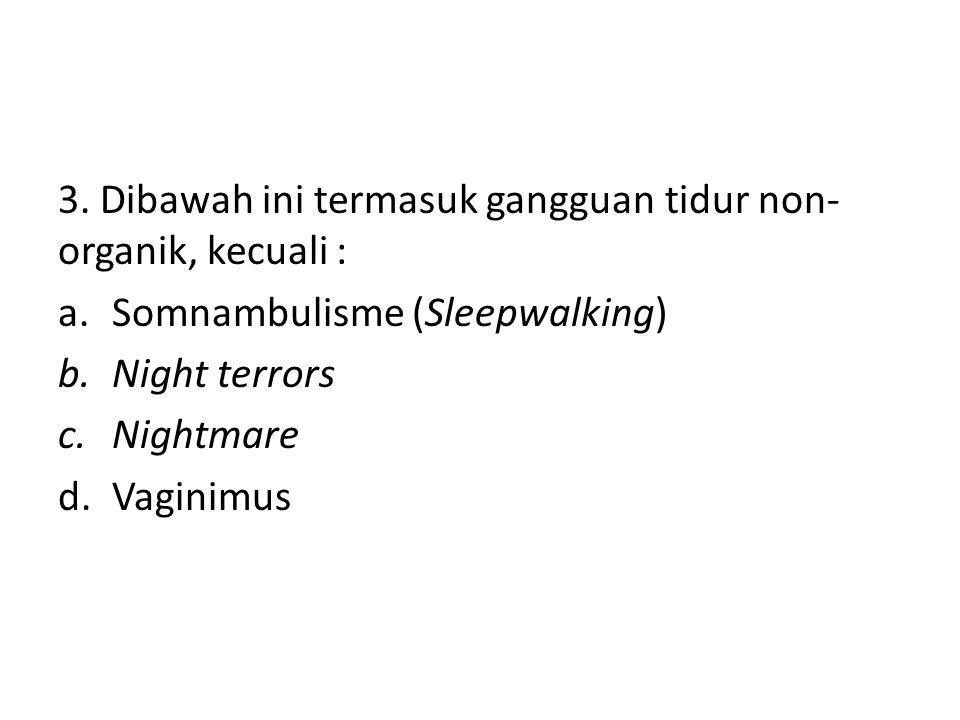 3. Dibawah ini termasuk gangguan tidur non- organik, kecuali : a.Somnambulisme (Sleepwalking) b.Night terrors c.Nightmare d.Vaginimus