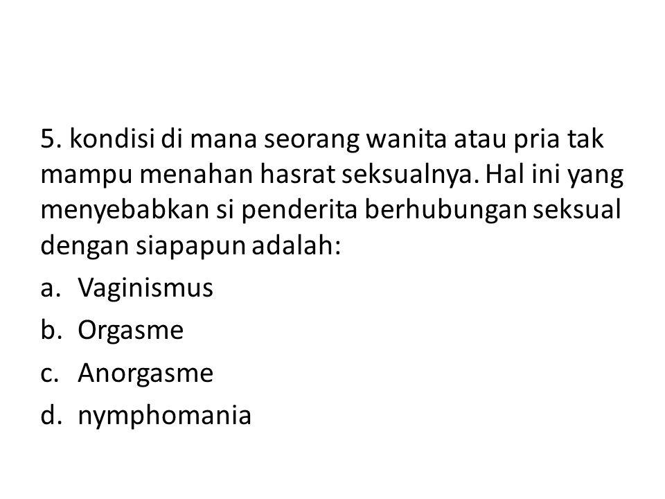 5. kondisi di mana seorang wanita atau pria tak mampu menahan hasrat seksualnya. Hal ini yang menyebabkan si penderita berhubungan seksual dengan siap
