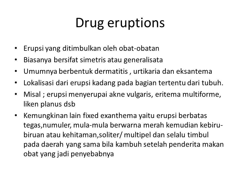 Drug eruptions Erupsi yang ditimbulkan oleh obat-obatan Biasanya bersifat simetris atau generalisata Umumnya berbentuk dermatitis, urtikaria dan eksantema Lokalisasi dari erupsi kadang pada bagian tertentu dari tubuh.
