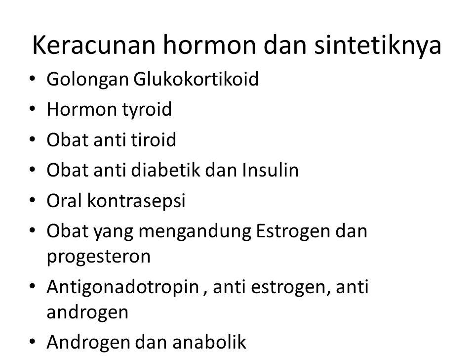 Keracunan hormon dan sintetiknya Golongan Glukokortikoid Hormon tyroid Obat anti tiroid Obat anti diabetik dan Insulin Oral kontrasepsi Obat yang mengandung Estrogen dan progesteron Antigonadotropin, anti estrogen, anti androgen Androgen dan anabolik
