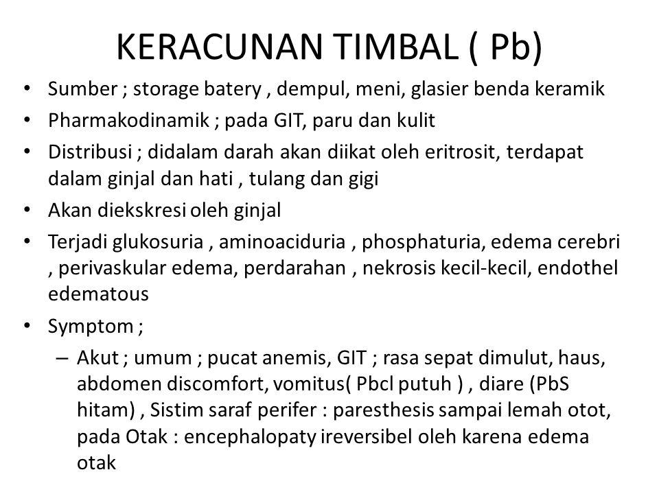 KERACUNAN TIMBAL ( Pb) Sumber ; storage batery, dempul, meni, glasier benda keramik Pharmakodinamik ; pada GIT, paru dan kulit Distribusi ; didalam darah akan diikat oleh eritrosit, terdapat dalam ginjal dan hati, tulang dan gigi Akan diekskresi oleh ginjal Terjadi glukosuria, aminoaciduria, phosphaturia, edema cerebri, perivaskular edema, perdarahan, nekrosis kecil-kecil, endothel edematous Symptom ; – Akut ; umum ; pucat anemis, GIT ; rasa sepat dimulut, haus, abdomen discomfort, vomitus( Pbcl putuh ), diare (PbS hitam), Sistim saraf perifer : paresthesis sampai lemah otot, pada Otak : encephalopaty ireversibel oleh karena edema otak
