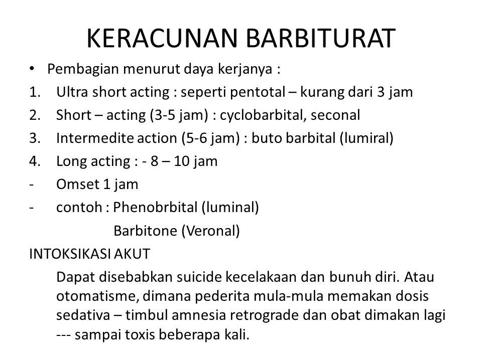 KERACUNAN BARBITURAT Pembagian menurut daya kerjanya : 1.Ultra short acting : seperti pentotal – kurang dari 3 jam 2.Short – acting (3-5 jam) : cyclobarbital, seconal 3.Intermedite action (5-6 jam) : buto barbital (lumiral) 4.Long acting : - 8 – 10 jam -Omset 1 jam -contoh : Phenobrbital (luminal) Barbitone (Veronal) INTOKSIKASI AKUT Dapat disebabkan suicide kecelakaan dan bunuh diri.