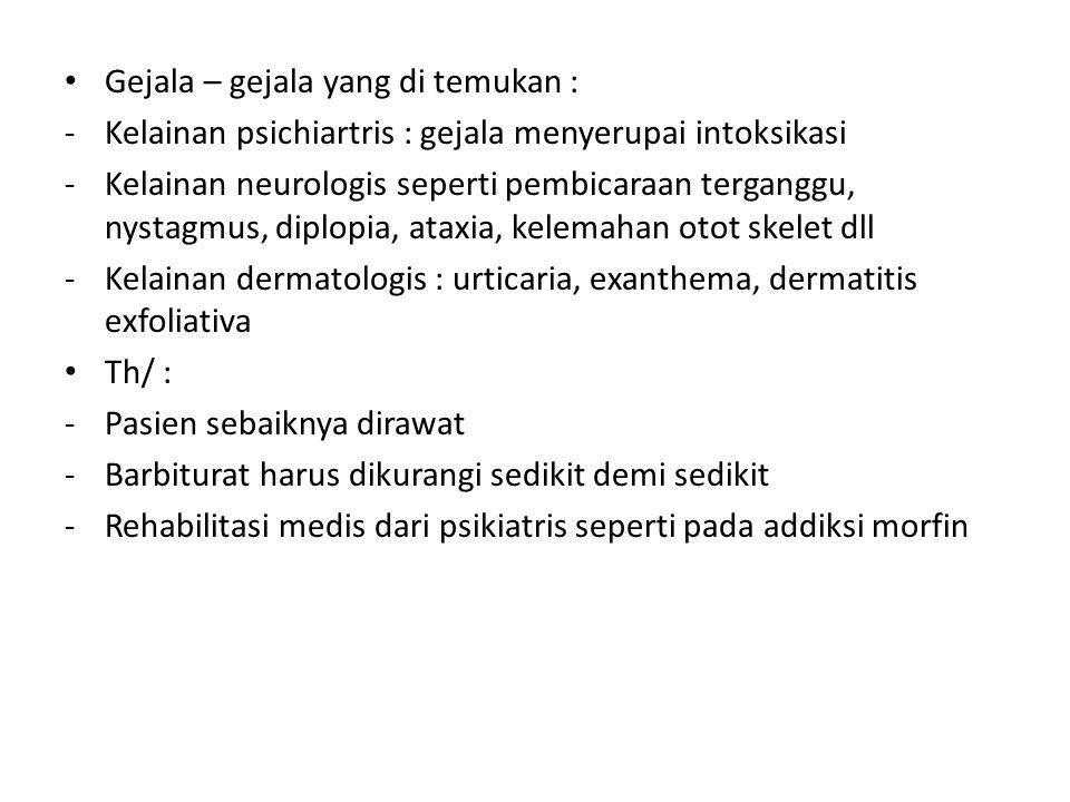 Gejala – gejala yang di temukan : -Kelainan psichiartris : gejala menyerupai intoksikasi -Kelainan neurologis seperti pembicaraan terganggu, nystagmus, diplopia, ataxia, kelemahan otot skelet dll -Kelainan dermatologis : urticaria, exanthema, dermatitis exfoliativa Th/ : -Pasien sebaiknya dirawat -Barbiturat harus dikurangi sedikit demi sedikit -Rehabilitasi medis dari psikiatris seperti pada addiksi morfin