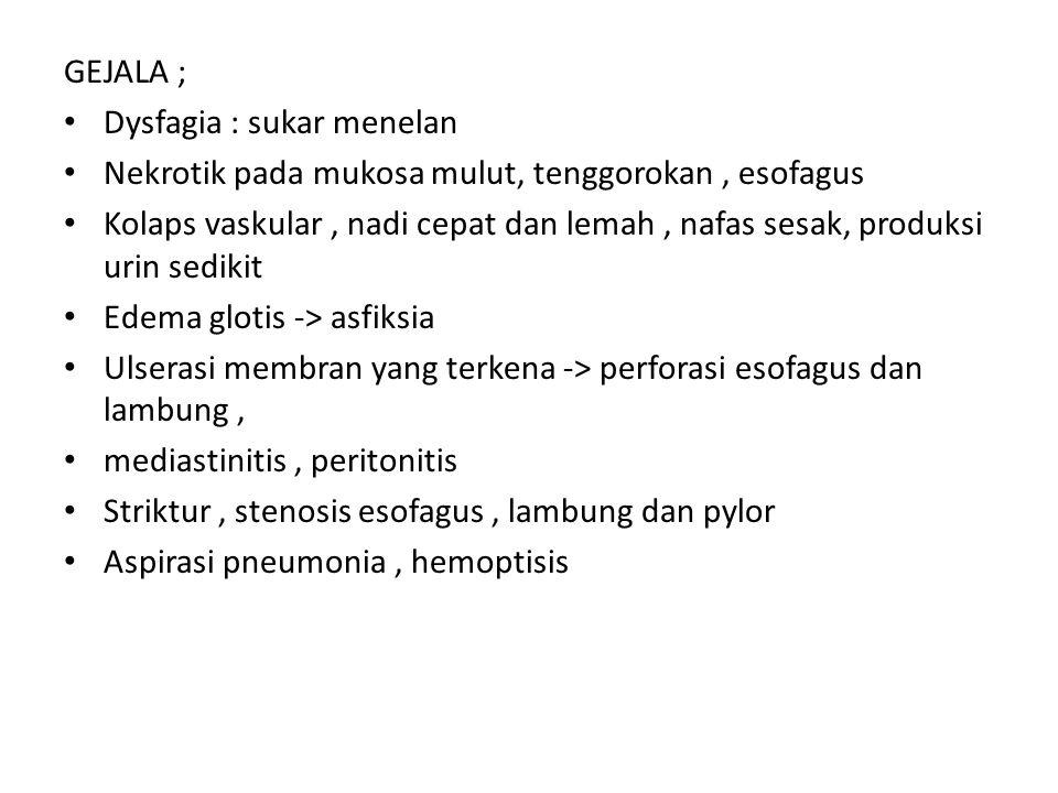 GEJALA ; Dysfagia : sukar menelan Nekrotik pada mukosa mulut, tenggorokan, esofagus Kolaps vaskular, nadi cepat dan lemah, nafas sesak, produksi urin sedikit Edema glotis -> asfiksia Ulserasi membran yang terkena -> perforasi esofagus dan lambung, mediastinitis, peritonitis Striktur, stenosis esofagus, lambung dan pylor Aspirasi pneumonia, hemoptisis