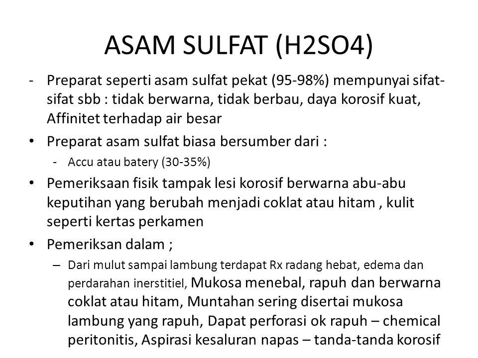 ASAM SULFAT (H2SO4) -Preparat seperti asam sulfat pekat (95-98%) mempunyai sifat- sifat sbb : tidak berwarna, tidak berbau, daya korosif kuat, Affinitet terhadap air besar Preparat asam sulfat biasa bersumber dari : -Accu atau batery (30-35%) Pemeriksaan fisik tampak lesi korosif berwarna abu-abu keputihan yang berubah menjadi coklat atau hitam, kulit seperti kertas perkamen Pemeriksan dalam ; – Dari mulut sampai lambung terdapat Rx radang hebat, edema dan perdarahan inerstitiel, Mukosa menebal, rapuh dan berwarna coklat atau hitam, Muntahan sering disertai mukosa lambung yang rapuh, Dapat perforasi ok rapuh – chemical peritonitis, Aspirasi kesaluran napas – tanda-tanda korosif