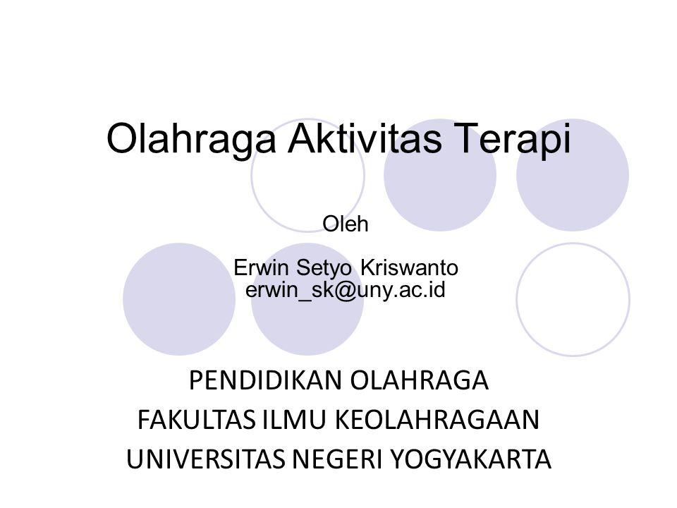 Olahraga Aktivitas Terapi Oleh Erwin Setyo Kriswanto erwin_sk@uny.ac.id PENDIDIKAN OLAHRAGA FAKULTAS ILMU KEOLAHRAGAAN UNIVERSITAS NEGERI YOGYAKARTA