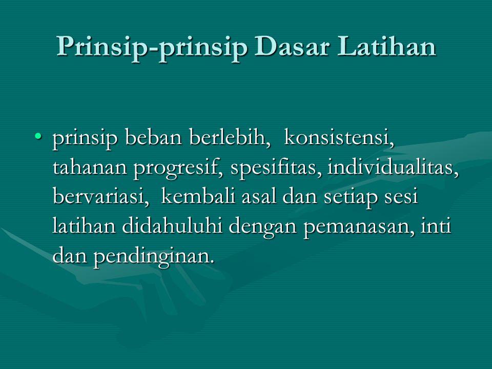 Prinsip-prinsip Dasar Latihan prinsip beban berlebih, konsistensi, tahanan progresif, spesifitas, individualitas, bervariasi, kembali asal dan setiap
