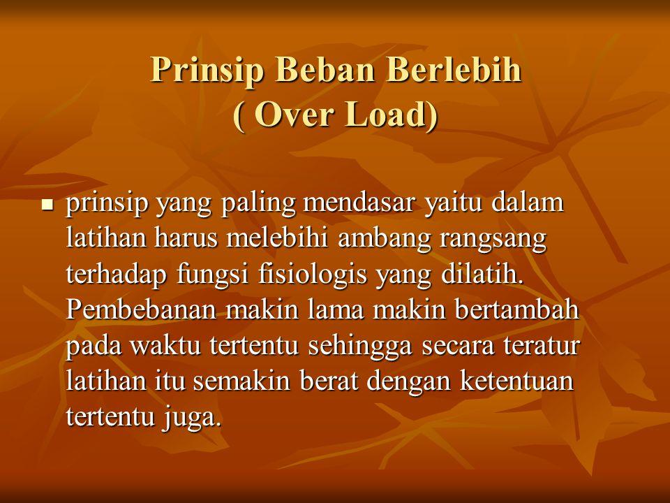 Prinsip Beban Berlebih ( Over Load) prinsip yang paling mendasar yaitu dalam latihan harus melebihi ambang rangsang terhadap fungsi fisiologis yang di