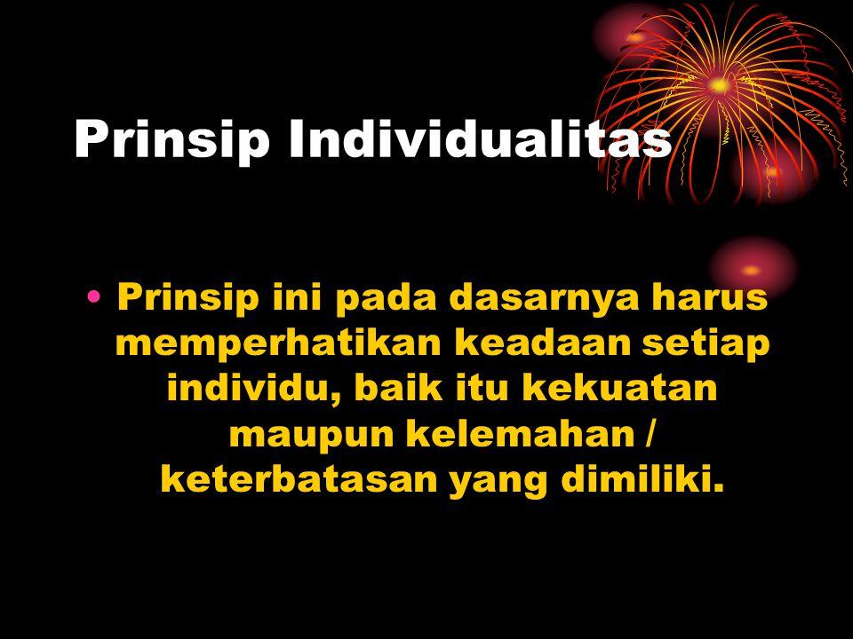 Prinsip Individualitas Prinsip ini pada dasarnya harus memperhatikan keadaan setiap individu, baik itu kekuatan maupun kelemahan / keterbatasan yang d