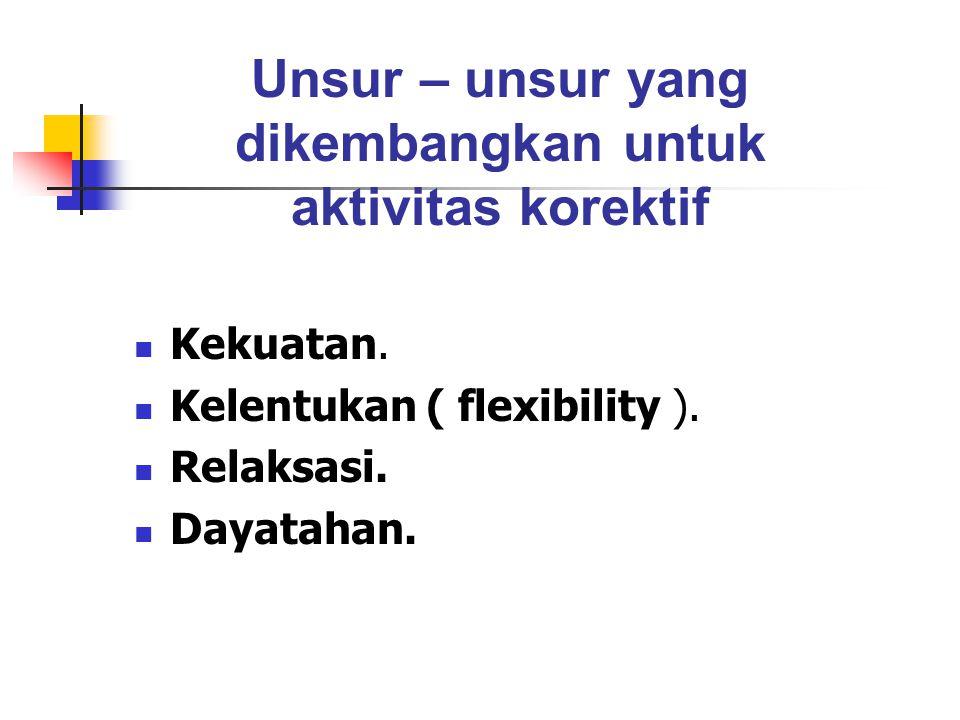Kekuatan. Kelentukan ( flexibility ). Relaksasi. Dayatahan. Unsur – unsur yang dikembangkan untuk aktivitas korektif