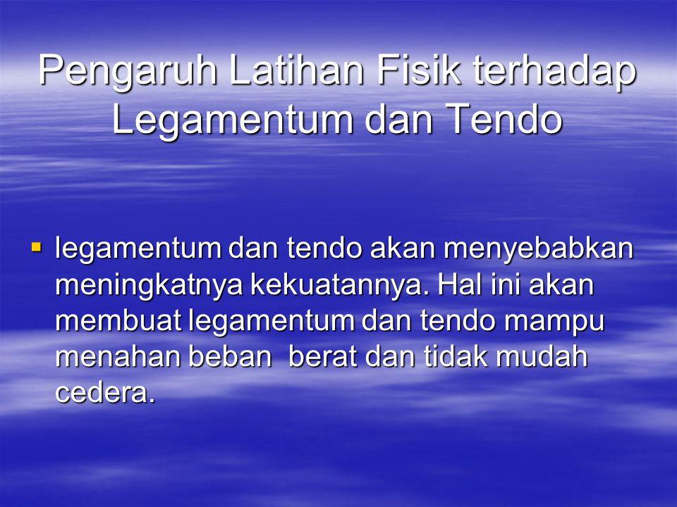Pengaruh Latihan Fisik terhadap Legamentum dan Tendo  legamentum dan tendo akan menyebabkan meningkatnya kekuatannya. Hal ini akan membuat legamentum