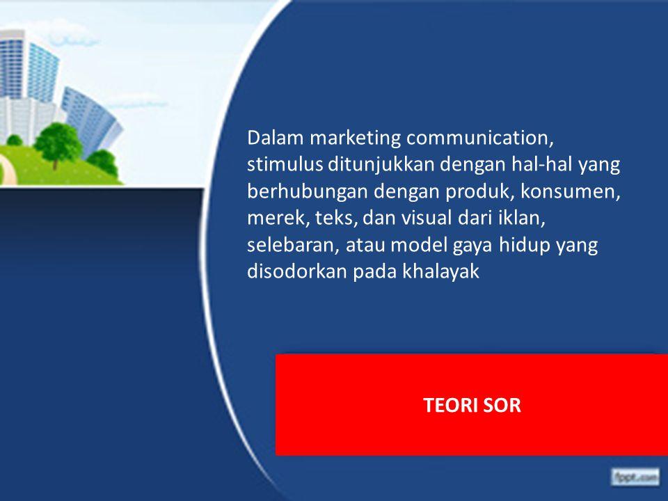 TEORI SOR Dalam marketing communication, stimulus ditunjukkan dengan hal-hal yang berhubungan dengan produk, konsumen, merek, teks, dan visual dari iklan, selebaran, atau model gaya hidup yang disodorkan pada khalayak