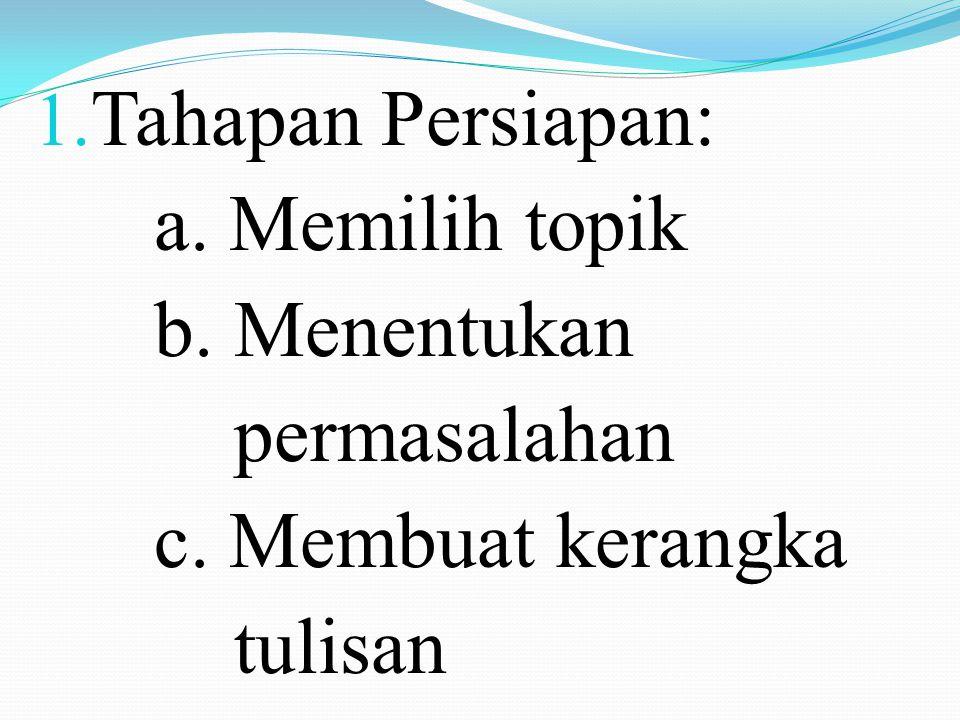 1. Tahapan Persiapan: a. Memilih topik b. Menentukan permasalahan c. Membuat kerangka tulisan