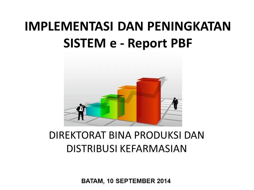 IMPLEMENTASI DAN PENINGKATAN SISTEM e - Report PBF DIREKTORAT BINA PRODUKSI DAN DISTRIBUSI KEFARMASIAN BATAM, 10 SEPTEMBER 2014