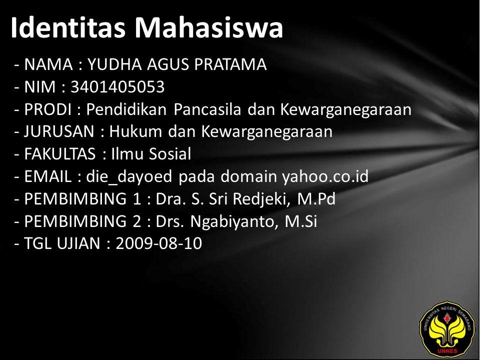 Identitas Mahasiswa - NAMA : YUDHA AGUS PRATAMA - NIM : 3401405053 - PRODI : Pendidikan Pancasila dan Kewarganegaraan - JURUSAN : Hukum dan Kewarganegaraan - FAKULTAS : Ilmu Sosial - EMAIL : die_dayoed pada domain yahoo.co.id - PEMBIMBING 1 : Dra.