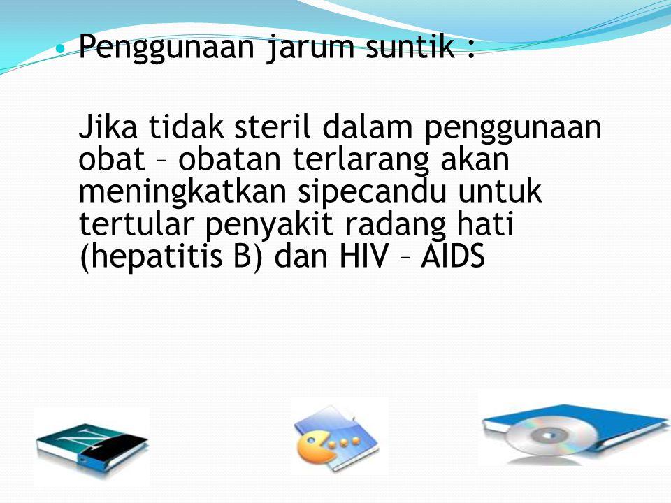 Penggunaan jarum suntik : Jika tidak steril dalam penggunaan obat – obatan terlarang akan meningkatkan sipecandu untuk tertular penyakit radang hati (hepatitis B) dan HIV – AIDS