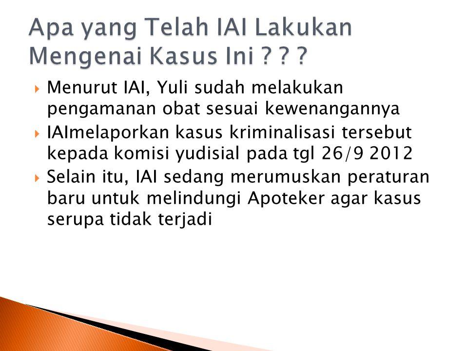  Menurut IAI, Yuli sudah melakukan pengamanan obat sesuai kewenangannya  IAImelaporkan kasus kriminalisasi tersebut kepada komisi yudisial pada tgl 26/9 2012  Selain itu, IAI sedang merumuskan peraturan baru untuk melindungi Apoteker agar kasus serupa tidak terjadi