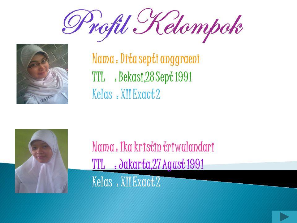 Profil Kelompok Nama : Dita septi anggraeni TTL : Bekasi,28 Sept 1991 Kelas : XII Exact 2 Nama : Ika kristin triwulandari TTL : Jakarta,27 Agust 1991 Kelas : XII Exact 2