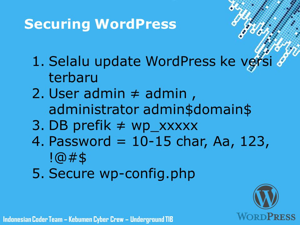 Powerpoint Templates Indonesian Coder Team – Kebumen Cyber Crew – Underground TIB Securing WordPress 1.Selalu update WordPress ke versi terbaru 2.User admin ≠ admin, administrator admin$domain$ 3.DB prefik ≠ wp_xxxxx 4.Password = 10-15 char, Aa, 123, !@#$ 5.Secure wp-config.php