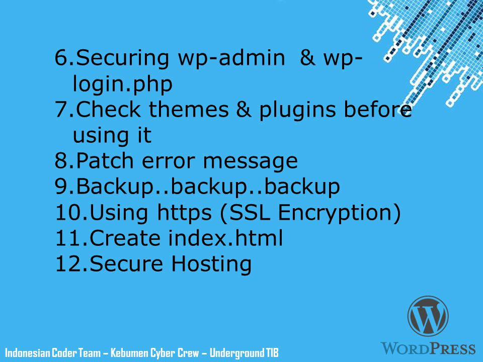 Powerpoint Templates Indonesian Coder Team – Kebumen Cyber Crew – Underground TIB 6.Securing wp-admin & wp- login.php 7.Check themes & plugins before using it 8.Patch error message 9.Backup..backup..backup 10.Using https (SSL Encryption) 11.Create index.html 12.Secure Hosting