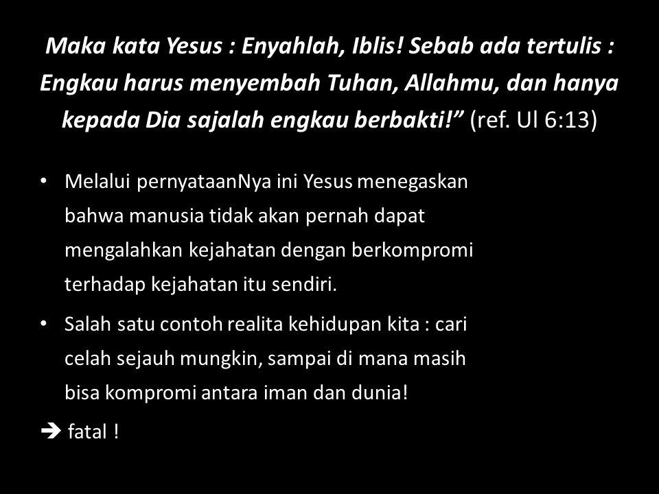 """Maka kata Yesus : Enyahlah, Iblis! Sebab ada tertulis : Engkau harus menyembah Tuhan, Allahmu, dan hanya kepada Dia sajalah engkau berbakti!"""" (ref. Ul"""