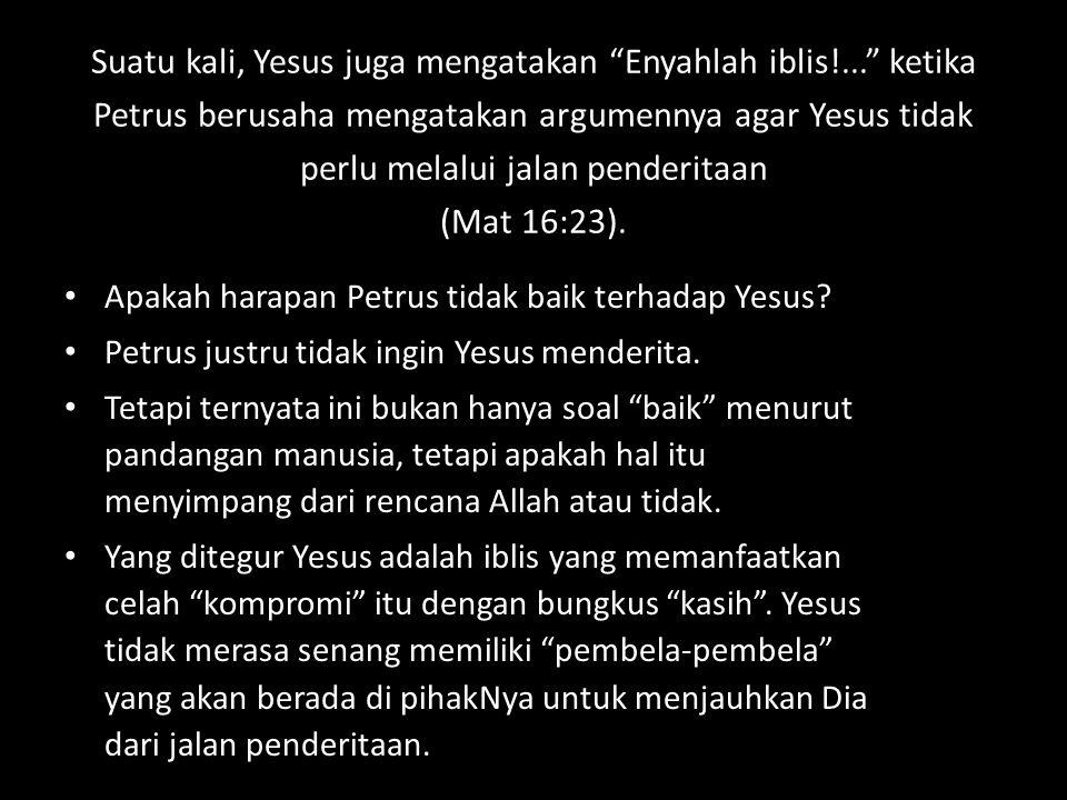 """Suatu kali, Yesus juga mengatakan """"Enyahlah iblis!..."""" ketika Petrus berusaha mengatakan argumennya agar Yesus tidak perlu melalui jalan penderitaan ("""
