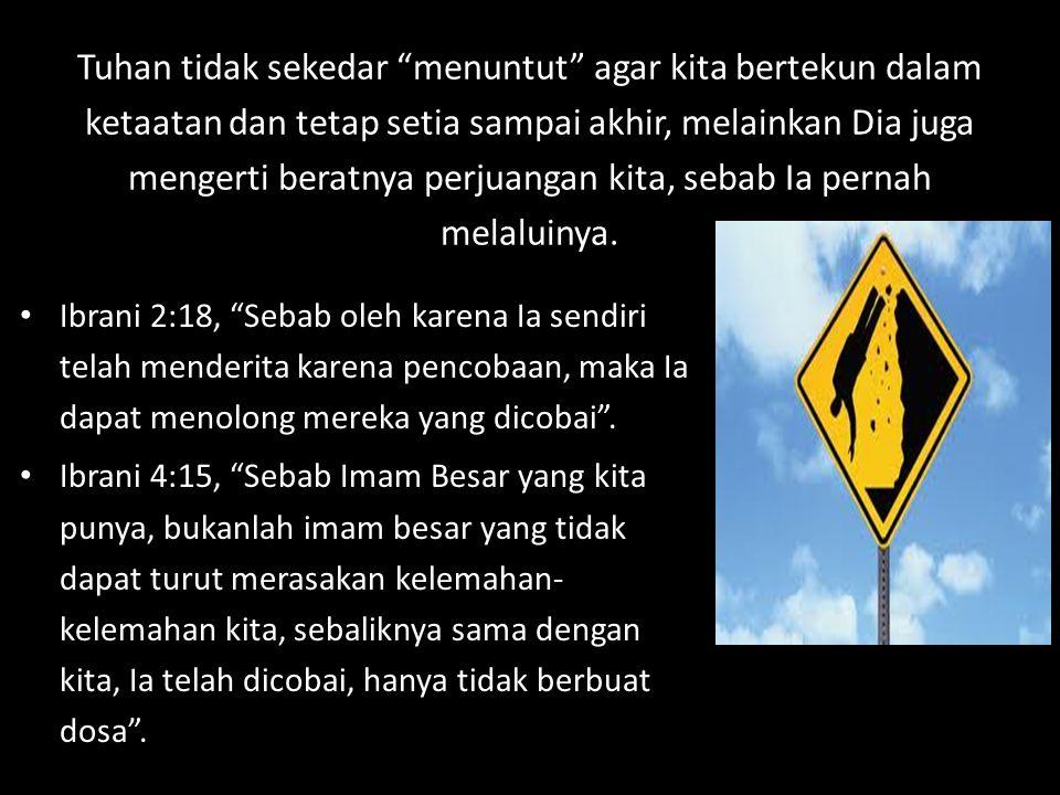 "Tuhan tidak sekedar ""menuntut"" agar kita bertekun dalam ketaatan dan tetap setia sampai akhir, melainkan Dia juga mengerti beratnya perjuangan kita, s"