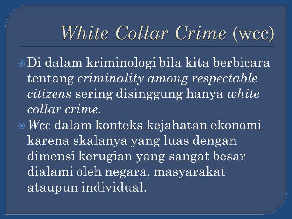  Di dalam kriminologi bila kita berbicara tentang criminality among respectable citizens sering disinggung hanya white collar crime.  Wcc dalam kont