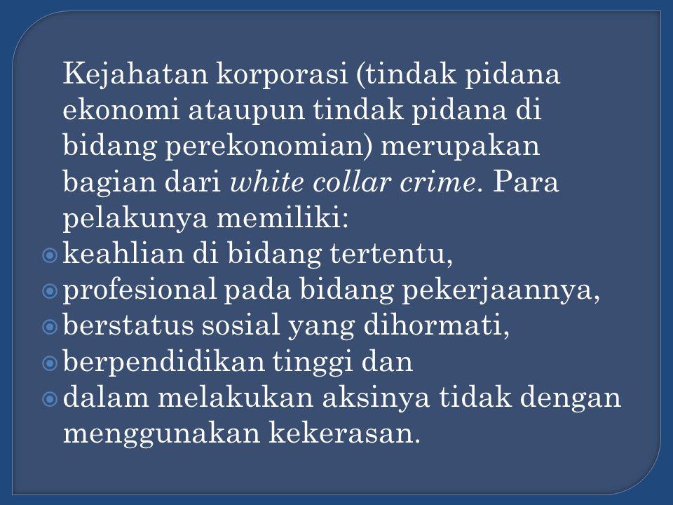 Kejahatan korporasi (tindak pidana ekonomi ataupun tindak pidana di bidang perekonomian) merupakan bagian dari white collar crime. Para pelakunya memi