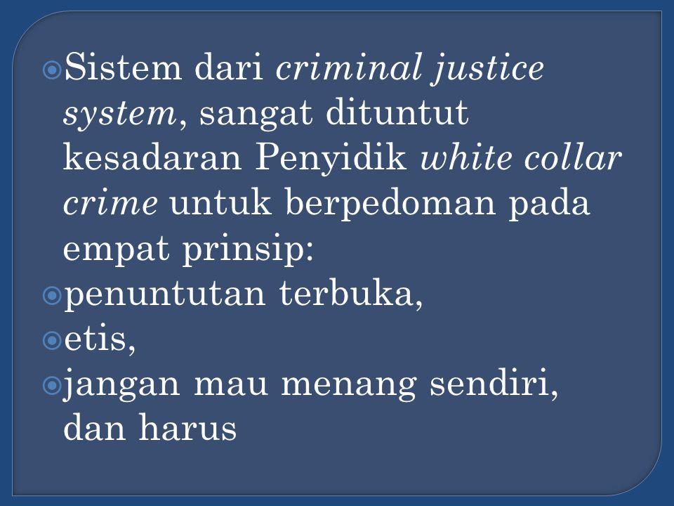  Sistem dari criminal justice system, sangat dituntut kesadaran Penyidik white collar crime untuk berpedoman pada empat prinsip:  penuntutan terbuka