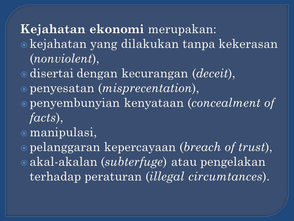 Kejahatan ekonomi merupakan:  kejahatan yang dilakukan tanpa kekerasan ( nonviolent ),  disertai dengan kecurangan ( deceit ),  penyesatan ( mispre