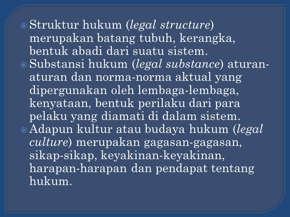  Struktur hukum ( legal structure ) merupakan batang tubuh, kerangka, bentuk abadi dari suatu sistem.  Substansi hukum ( legal substance ) aturan- a
