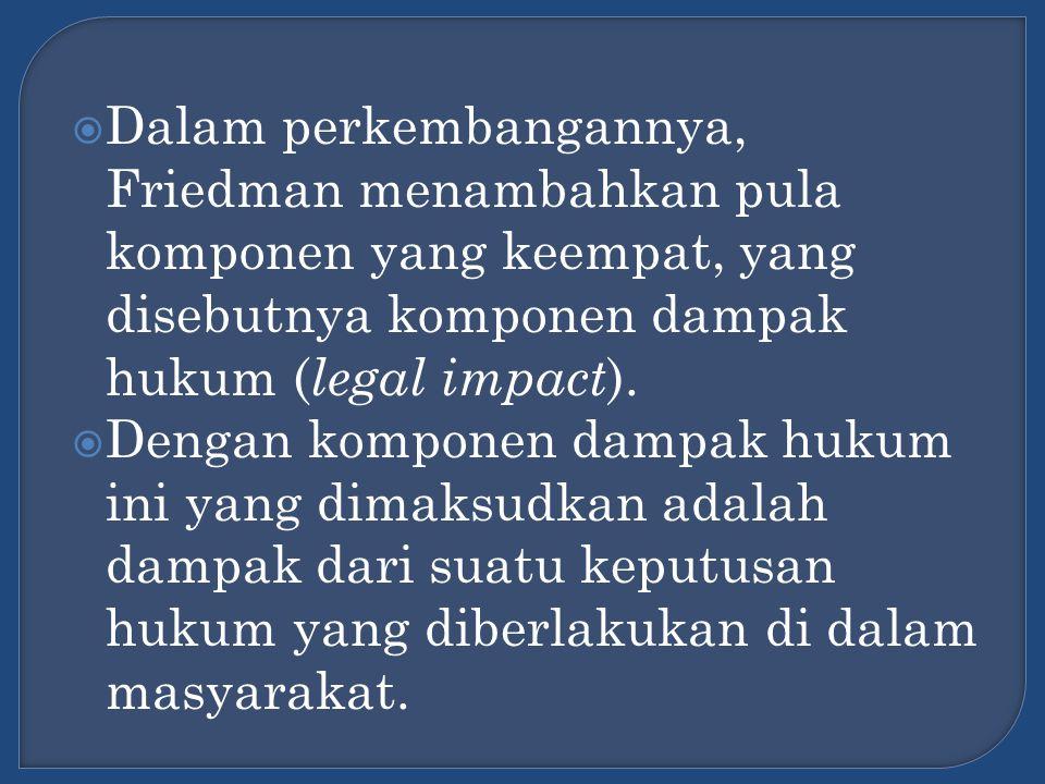  Dalam perkembangannya, Friedman menambahkan pula komponen yang keempat, yang disebutnya komponen dampak hukum ( legal impact ).  Dengan komponen da