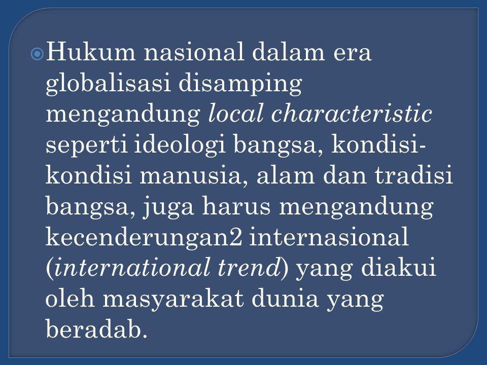  Hukum nasional dalam era globalisasi disamping mengandung local characteristic seperti ideologi bangsa, kondisi- kondisi manusia, alam dan tradisi b