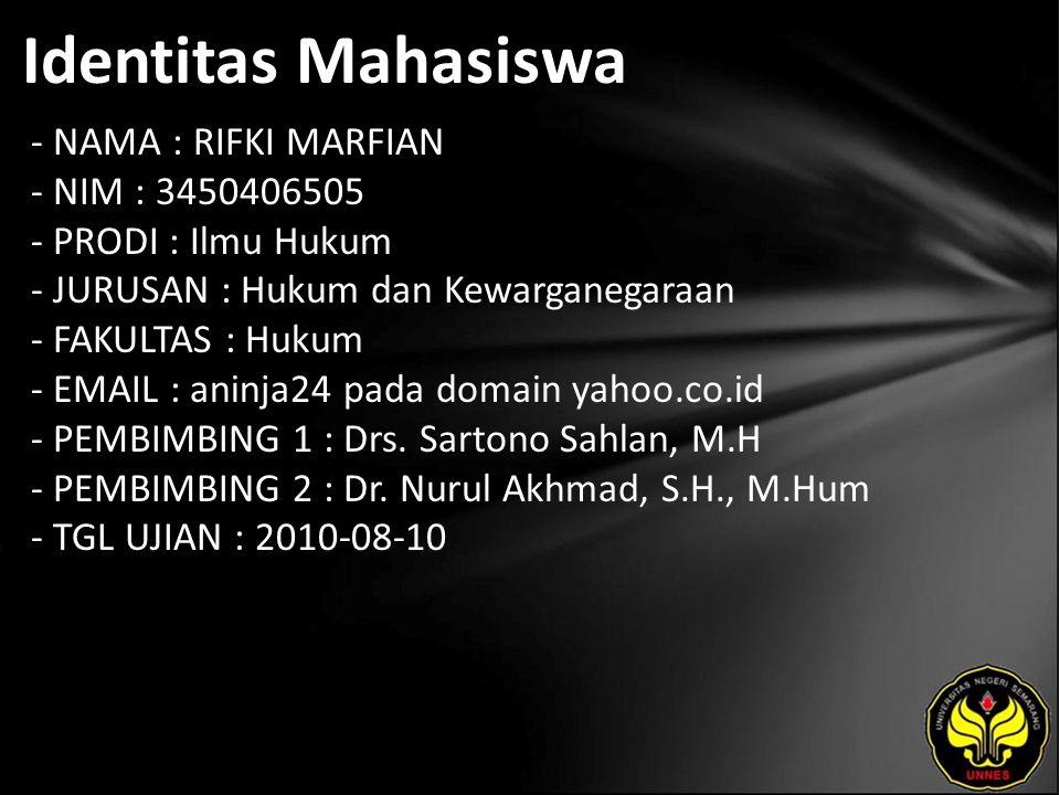 Identitas Mahasiswa - NAMA : RIFKI MARFIAN - NIM : 3450406505 - PRODI : Ilmu Hukum - JURUSAN : Hukum dan Kewarganegaraan - FAKULTAS : Hukum - EMAIL : aninja24 pada domain yahoo.co.id - PEMBIMBING 1 : Drs.